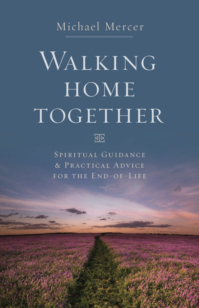 Walking Home Together: Spiritual Guidance and Practical Advice for End-of-Life