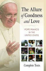 Allure of Goodness and Love Pope Francis in the United States Complete Texts