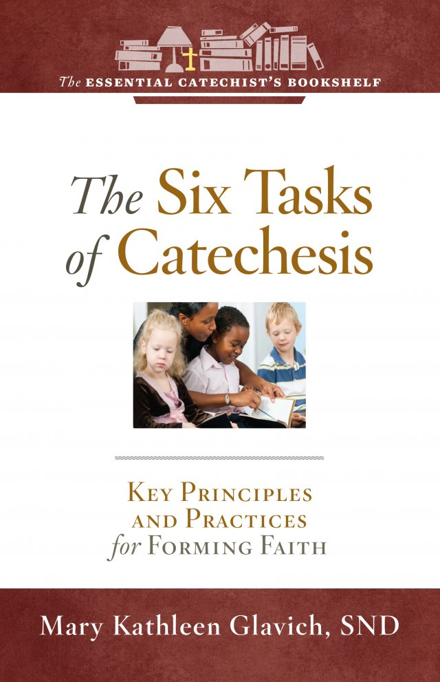 ECB 7: Six Tasks of Catechesis: Key Principles and Practices for Forming Faith The Essential Catechist Bookshelf
