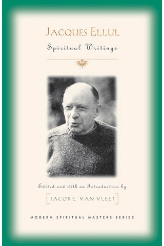 Jacques Ellul: Essential Spiritual Writings Modern Spiritual Masters Series