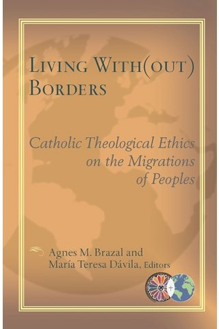 Living with(out) Borders: Catholic Theological Ethics on the Migrations of Peoples - Catholic Theological Ethics in the World Church Series Vol 4