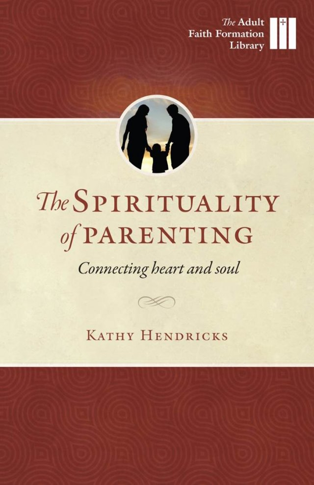 Spirituality of Parenting: Connecting Heart and Soul Adult Faith Formation Library