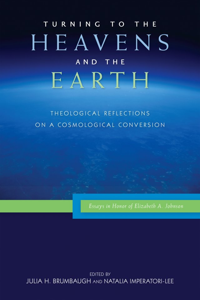 Turning to the Heavens and the Earth: Theological Reflections on a Cosmological Conversion: Essays in Honor of Elizabeth A. Johnson