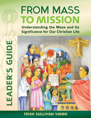 From Mass to Mission Leader's Guide: Understanding the Mass and Its Significance for our Christian Life