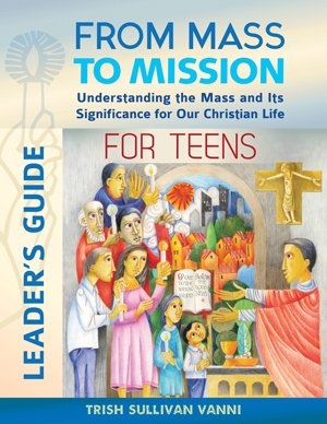 From Mass to Mission for Teens Leader's Guide: Understanding the Mass and Its Significance for our Christian Life