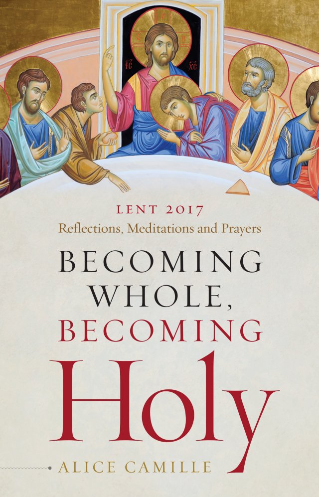 Becoming Whole, Becoming Holy: Reflections, Meditations and Prayers Lent 2017