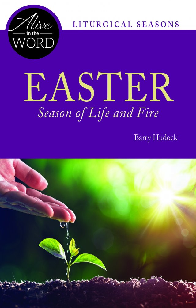 Easter, Season of Life and Fire - Alive in the Word: Liturgical Seasons