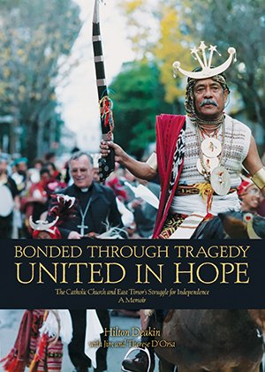 Bonded Through Tragedy, United in Hope : The Catholic Church and East Timor's Struggle for Independence: A Memoir