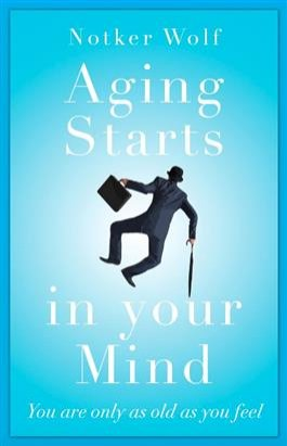 Aging Starts in Your Mind: You're only as old as you feel