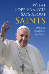 What Pope Francis Says About Saints: 30 Days of Reflections and Prayers