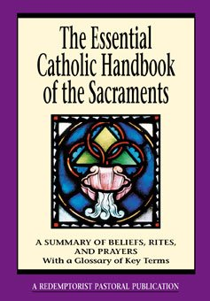 Essential Catholic Handbook of the Sacraments : A Summary of Beliefs, Rites, and Prayers with a Glossary of Terms (Essential Handbook series)