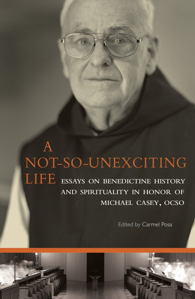 A Not-so Unexciting Life: Essays on Benedictine History and Spirituality in Honor of Michael Casey, OCSO