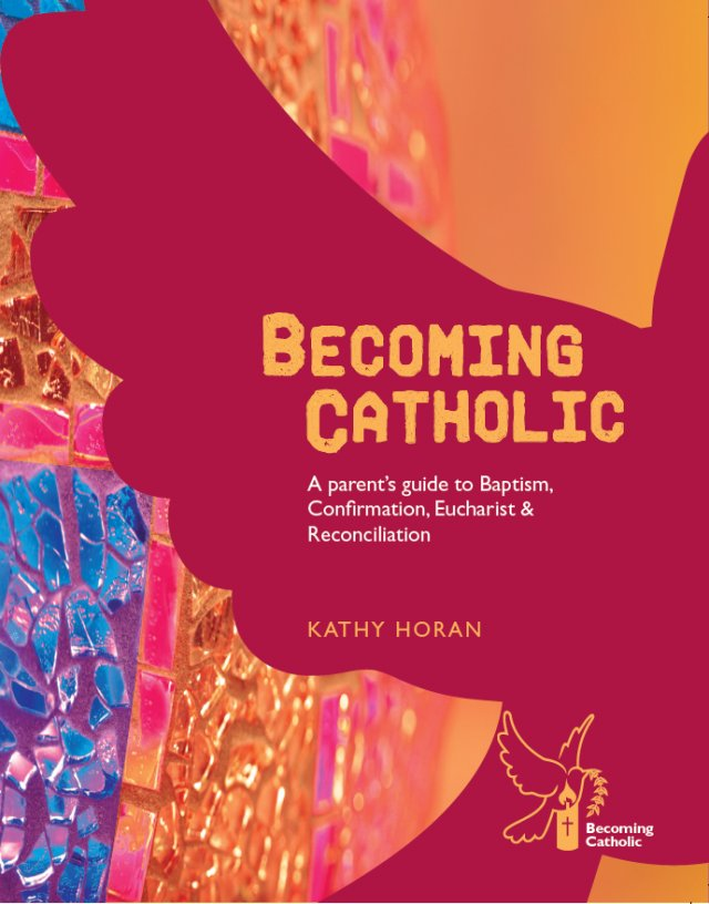 Becoming Catholic A Parent's Guide to Baptism Confirmation, Eucharist and Reconciliation Revised Edition