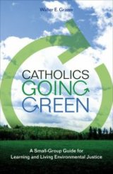 Catholics Going Green A Small-Group Guide for Learning and Living Environmental Justice