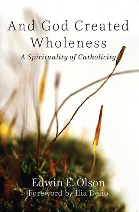 And God Created Wholeness: A Spirituality of Catholicity - Catholicity in an Evolving Universe Series