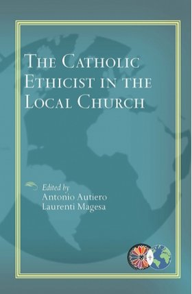 Catholic Ethicist in the Local Church - Catholic Theological Ethics in the World Church Series Vol 6