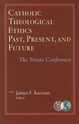 Catholic Theological Ethics Past, Present, and Future: The Trento Conference - Catholic Theological Ethics in a World Church Series Vol 1