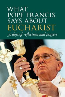 What Pope Francis Says about Eucharist: 30 Days of Reflections and Prayers