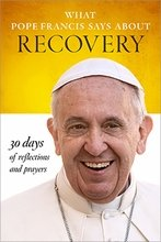 What Pope Francis Says about Recovery 30 Days of Reflections and Prayers