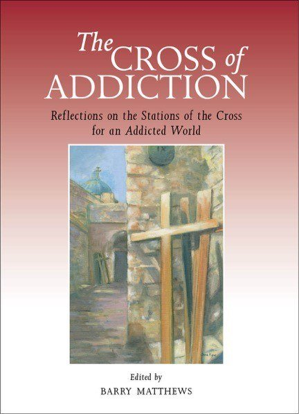 Cross of Addiction: Reflections on the Stations of the Cross for an Addicted World