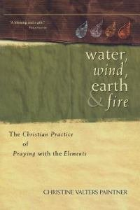 Water Wind Earth And Fire: The Christian Practice of Praying with the Elements