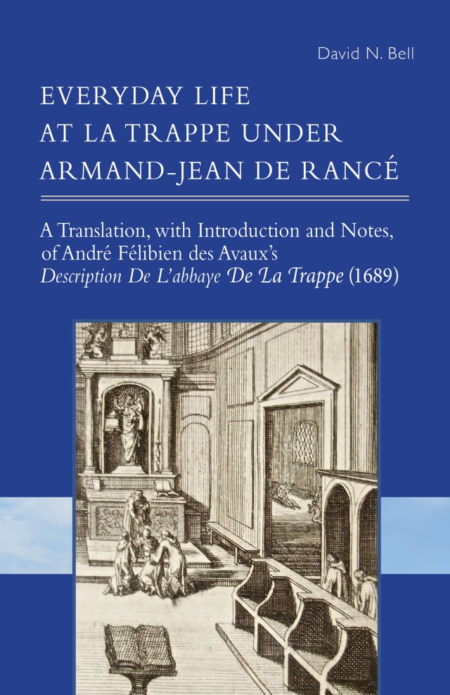 Everyday Life at La Trappe under Armand-Jean de Rancé: A Translation, with Introduction and Notes, of André Félibien des Avaux's Description De L'abbaye De La Trappe (1689)