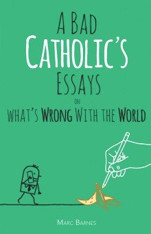 A Bad Catholic's Essays on What's Wrong with the World