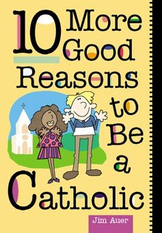 10 More Good Reasons to Be Catholic : A Teenager's Guide